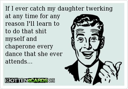 If I ever catch my daughter twerking at any time for any reason I'll learn to to do that shit myself and chaperone every dance that she ever attends…