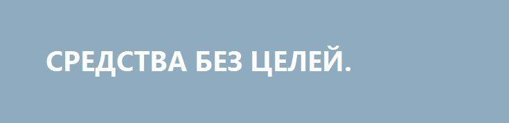 СРЕДСТВА БЕЗ ЦЕЛЕЙ. http://rusdozor.ru/2017/06/27/sredstva-bez-celej/  Война, как ни цинично это звучит, на руку Киеву, даже если он ее снова проиграет  Визит Петра Порошенко в Вашингтон, во время которого он наконец-то посидел рядом с Дональдом Трампом, немедленно превратился в очередной акт информационной войны между Киевом ...