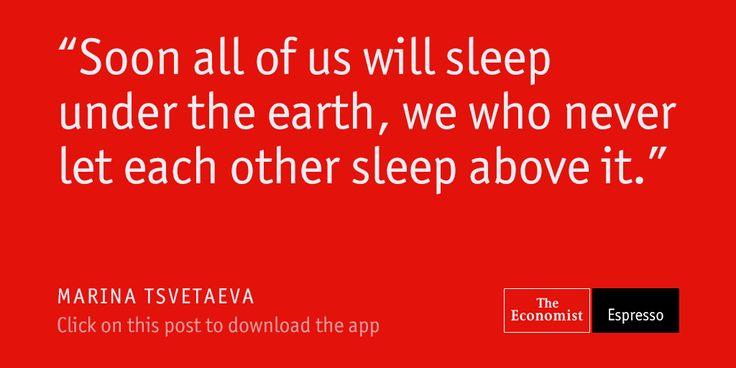 """Soon all of us will sleep under the earth, we who never let each other sleep above it."" - Russian poet Marina Tsvetaeva"