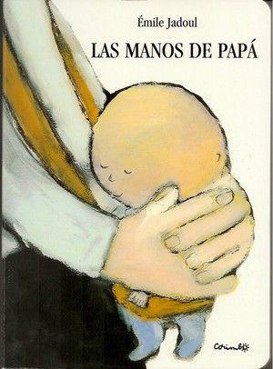 LAS MANOS DE PAPÁ / Émile Jadoul: En las manos de papá, Bebé está seguro. Sus manos le aupan,      le bañan, le hacen cosquillas, le sujetan en el tobogán. Y de      pronto… Uno, dos y tres… ¡Sin manos!