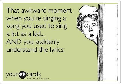 That awkward moment when you're singing a song you used to sing a lot as a kid... AND you suddenly understand the lyrics.