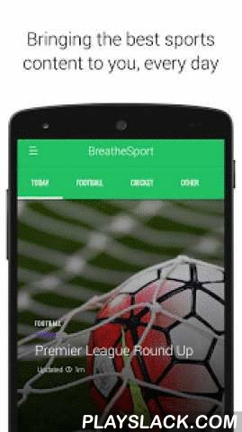 BreatheSport - For Sports Fans  Android App - playslack.com ,  BreatheSport provides a simple and quick way to keep up with what is happening in the world of sport. Every day our team brings the best stories, quotes and videos to you, so you can always be up to date with the latest news and events.The UK edition covers news and events across football, cricket, rugby, F1, golf, tennis as well as major stories in other sports. Get reaction to breaking news, opinions on the big talking points…