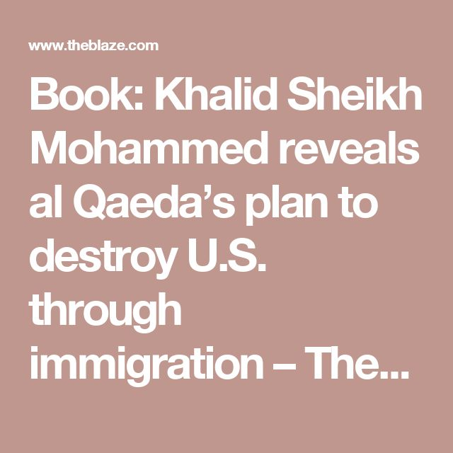 Book: Khalid Sheikh Mohammed reveals al Qaeda's plan to destroy U.S. through immigration – TheBlaze// No Kidding. Normal people know that. It's the crazies that think islam is great.