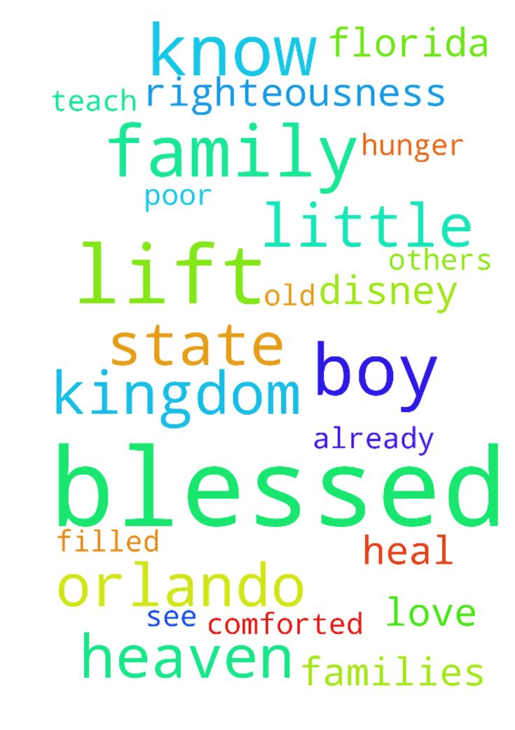 prayer for families that have tragically lost little boy at Disney and Orlando -   Matthew 5    Jesus said:    3��Blessed are the poor in spirit, ����for theirs is the kingdom of heaven. 4�Blessed are those who mourn, ����for they will be comforted. 5�Blessed are the meek, ����for they will inherit the earth. 6�Blessed are those who hunger and thirst for righteousness, ����for they will be filled. 7�Blessed are the merciful, ����for they will be shown mercy. 8�Blessed are the…
