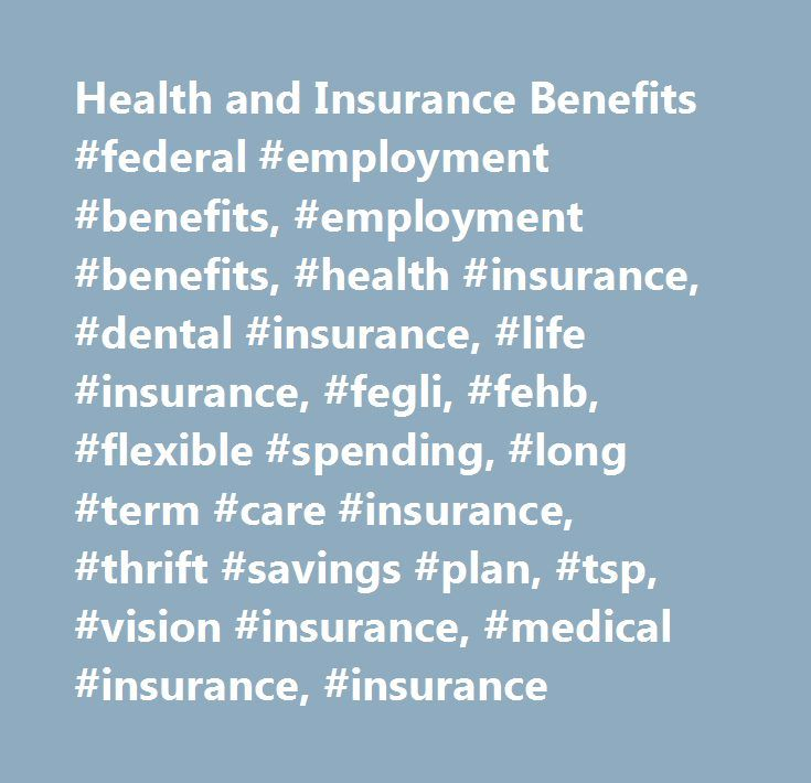 Health and Insurance Benefits #federal #employment #benefits, #employment #benefits, #health #insurance, #dental #insurance, #life #insurance, #fegli, #fehb, #flexible #spending, #long #term #care #insurance, #thrift #savings #plan, #tsp, #vision #insurance, #medical #insurance, #insurance http://commercial.nef2.com/health-and-insurance-benefits-federal-employment-benefits-employment-benefits-health-insurance-dental-insurance-life-insurance-fegli-fehb-flexible-spending-long-term-care-in/  #…