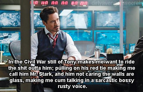 """SUBMISSION """"In the Civil War still of Tony makes me want to ride the shit outta him; pulling on his red tie making me call him Mr. Stark, and him not caring the walls are glass. making me cum talking in a sarcastic bossy rusty voice."""""""