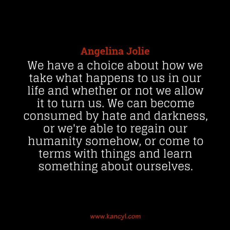"""""""We have a choice about how we take what happens to us in our life and whether or not we allow it to turn us. We can become consumed by hate and darkness, or we're able to regain our humanity somehow, or come to terms with things and learn something about ourselves."""", Angelina Jolie"""