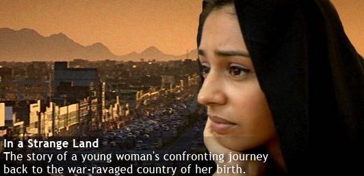 Four Corners - Stranger in a Strange Land: http://www.abc.net.au/4corners/content/2010/s2898231.htm Born in Afghanistan, raised in Britain, Nel Hedayat talks and thinks like a child of the West, but something in her life doesn't quite make sense. Britain is the only home she has known but she wonders what her life might have been like had her parents not fled the violence of her homeland. Now she's about to find out, as she goes back to Kabul and the country she left behind.
