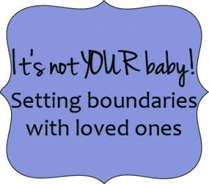 It's not YOUR baby! Setting boundaries with loved ones