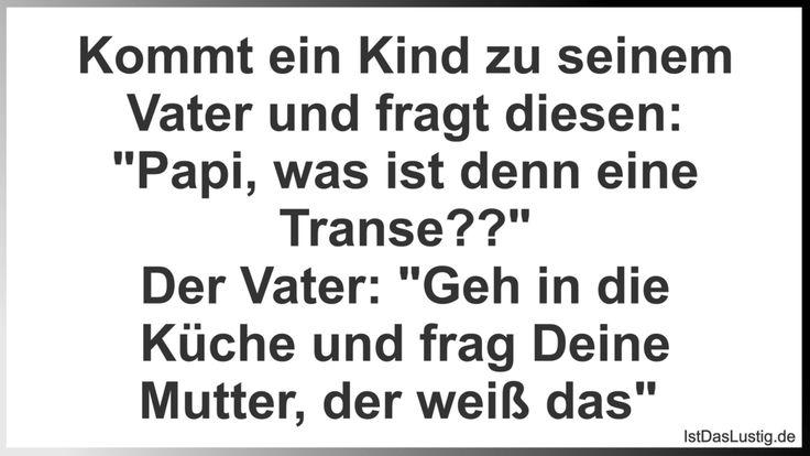 """Kommt ein Kind zu seinem Vater und fragt diesen: """"Papi, was ist denn eine Transe??"""" Der Vater: """"Geh in die Küche und frag Deine Mutter, der weiß das""""  ... gefunden auf https://www.istdaslustig.de/spruch/2632 #lustig #sprüche #fun #spass"""