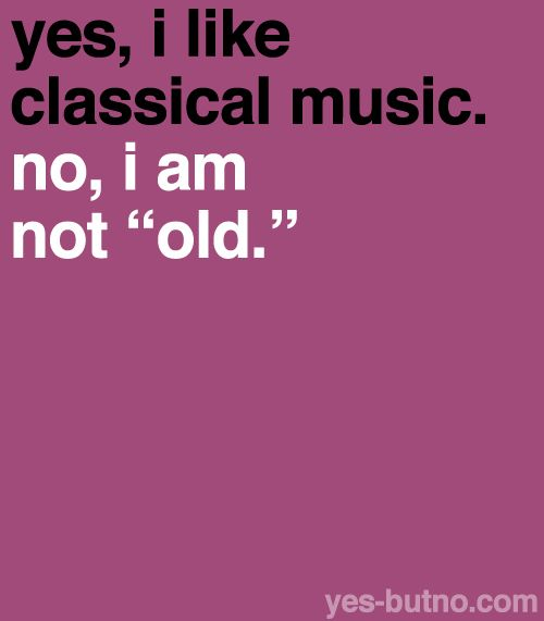 One person once told me that I have the mind-set of  50 year old.  This opinion was made upon the assumption that I'm a classical musician.  Oh woe...