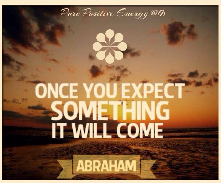 Positive expectations...Once you expect something it will come. ~ Abraham Hicks