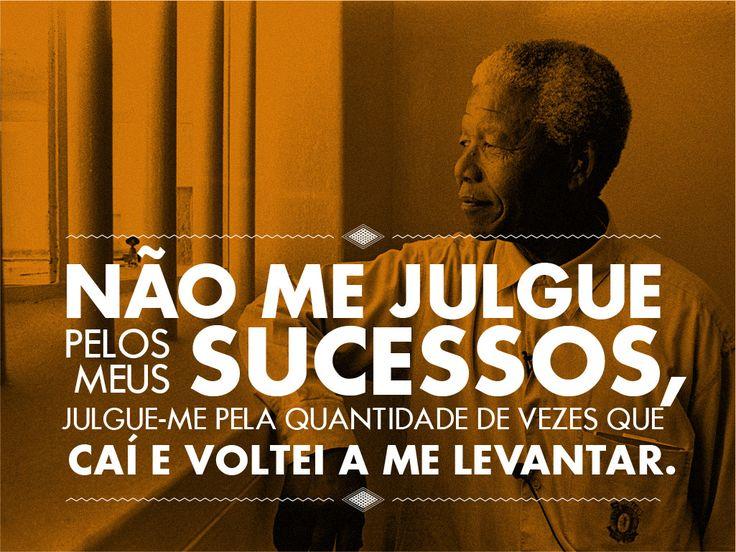 """""""Não me julgue pelos meus sucessos, julgue-me pela quantidade de vezes que caí e voltei a me levantar."""" Nelson Mandela"""