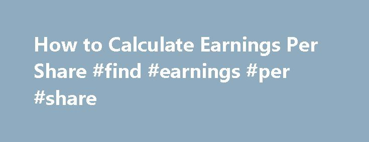 How to Calculate Earnings Per Share #find #earnings #per #share http://earnings.remmont.com/how-to-calculate-earnings-per-share-find-earnings-per-share-3/  #find earnings per share # How to Calculate Earnings Per Share Earnings Per Share Formula Earnings per share equals the after-tax profit or loss minus preferred stock dividends paid, divided by the number of common stock shares outstanding. Suppose a company's profit less preferred stock dividends comes to $3 million for the year. If…