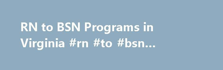 RN to BSN Programs in Virginia #rn #to #bsn #online #virginia http://kentucky.nef2.com/rn-to-bsn-programs-in-virginia-rn-to-bsn-online-virginia/  # RN to BSN in Virginia According to recent data published by the U.S. Bureau of Labor Statistics, healthcare in the Virginia area is growing faster than any other local industry: between May 2014 and May 2015, employment in health services increased by 3.8%, outpacing every other sector. Second in total jobs only to D.C. government and…