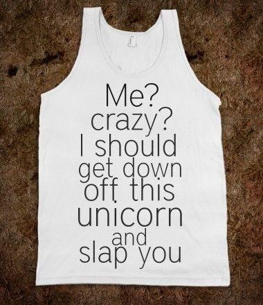 """Me? Crazy? I Should Get Down Off This Unicorn And Slap You"" T-shirt"
