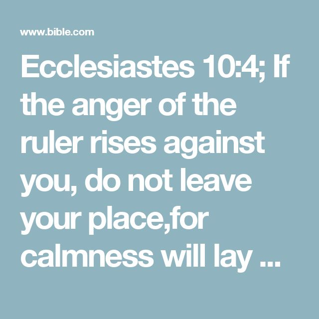 Ecclesiastes 10:4; If the anger of the ruler rises against you, do not leave your place,for calmness will lay great offenses to rest.