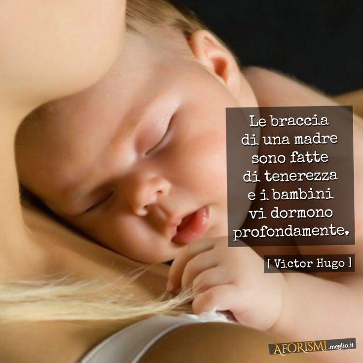 La madre è un angelo che ci guarda che ci insegna ad amare! Ella riscalda le nostre dita, il nostro capo fra le sue ginocchia, la nostra anima nel suo cuore: ci dà il suo latte quando siamo piccini, il suo pane quando siamo grandi e la sua vita sempre. (Victor Hugo)