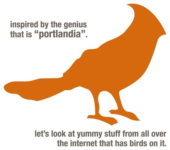 """There's a blog?  Love.  Life is not fun if you can't laugh at yourself, and I have to say that I am pretty sure Portlandia was mocking me with the """"put a bird on it"""" sketch.  Funny stuff.  But I still really do want to put a bird on it. put-a-bird-on-it"""