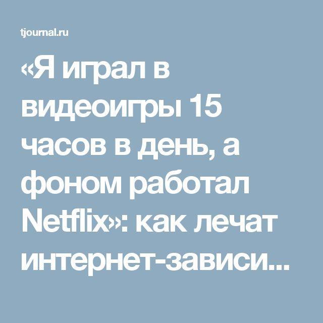 «Я играл в видеоигры 15 часов в день, а фоном работал Netflix»: как лечат интернет-зависимых
