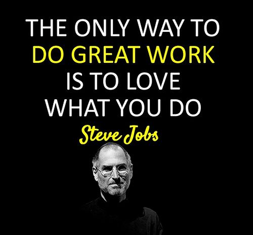 The only way to do great work is to love what you do. [ Steve Jobs ]