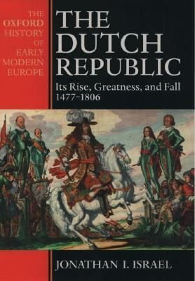 The Dutch Republic: Its Rise, Greatness, and Fall 1477-1806 (Oxford History of Early Modern Europe) l by Jonathan I Israel