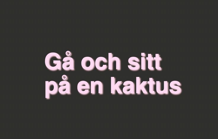 "lol fun insult in swedish ""go and sit on a cactus"""