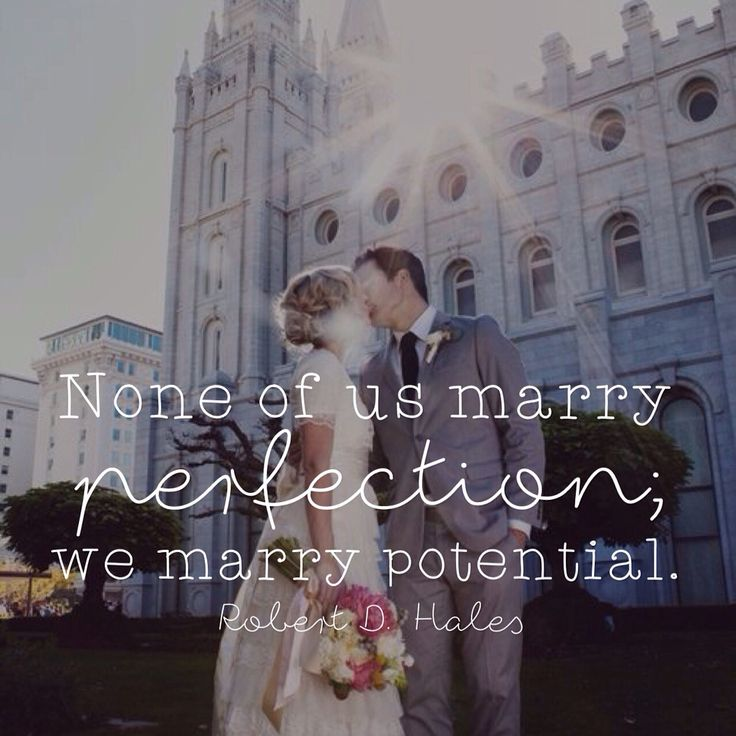 None of us marry perfection, we marry potential. Robert D. Hales LDS Quotes General Conference October 2015