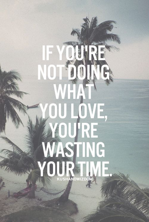 If you are not doing what you love, you are just wasting time.