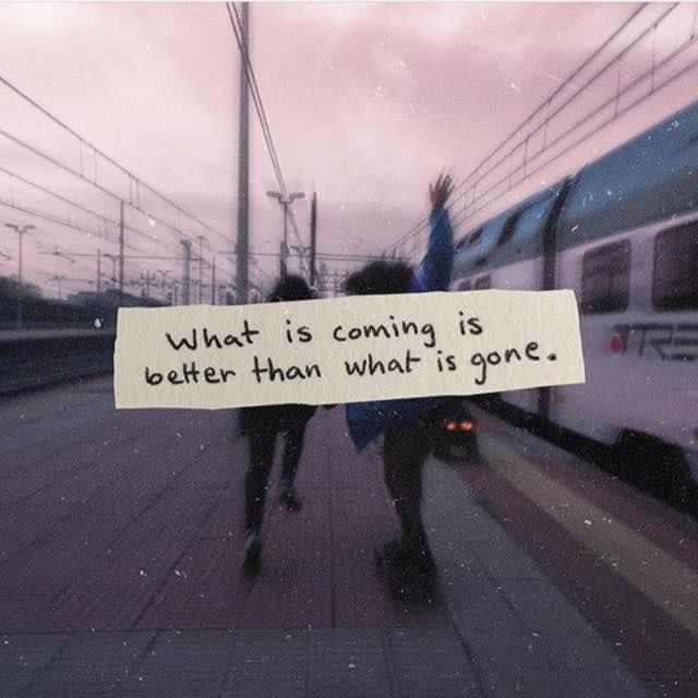 What is coming is better than what is gone. -if only i could believe this.