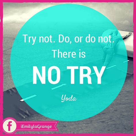 ❝Try not. Do, or do not. There is no try.❞  - Yoda  Yoda dropped one of his most famous phrases on Luke when Luke said he would try to move the sunken ship.   He pointed out a very true statement. You either accomplish what you set out to do, or you don't, there is no in between, no gray area called try.   Choose to do that one thing that you've been trying to do but have yet to succeed at.   Feel that satisfaction that comes with knowing that you did, and that you didn't just try, or you…
