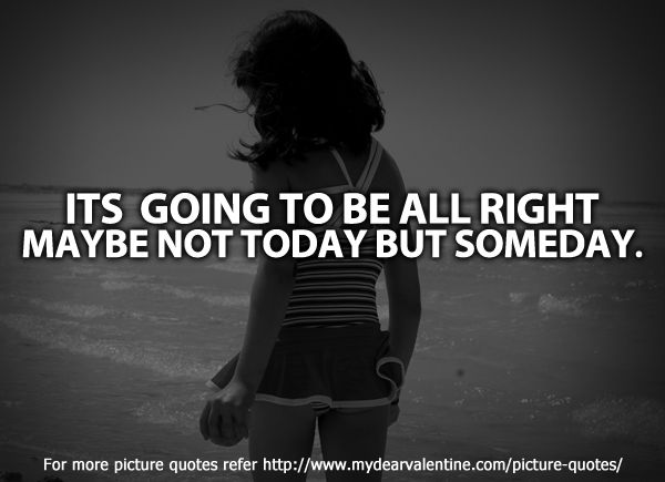 It's going to be all right. Maybe not today but someday.