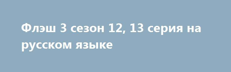 Флэш 3 сезон 12, 13 серия на русском языке http://kinofak.net/publ/boeviki/flehsh_3_sezon_12_13_serija_na_russkom_jazyke/3-1-0-5243  «Барри Аллен — самый быстрый человек на земле. Однажды, его мать убило что-то невероятное, но спустя некоторое время он сам стал чем-то невероятным. Теперь он обязан вернутся в прошлое и спасти свою мать» (с)Сериал «Флэш» — один из лучших на супергеройскую тематику, если не лучший. Но он так и останется недооцененным. Признаю, после нескольких первых серий…