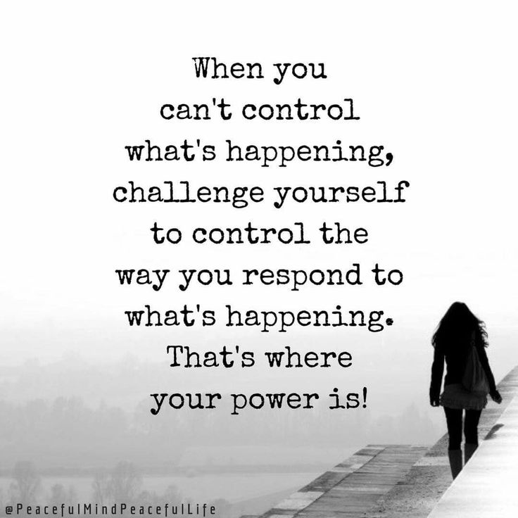When you can't control what's happening, challenge yourself to control the way you respond to what's happening.