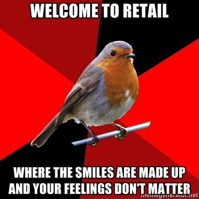 """WELCOME TO RETAIL ""WHERE THE SMILES ARE MADE UP AND YOUR FEELINGS DONT MATTER"