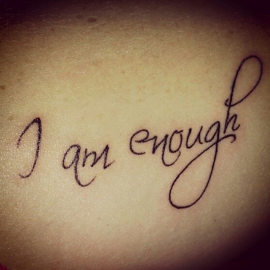 """""""I am enough"""" tattoo.  A constant reminder that we are enough the way we are and no one has the right to try to change us or tell us we are not enough.  #empowerment"""