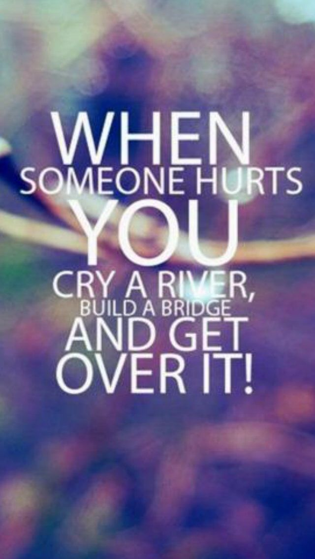 U0027When Someone Hurts You, Cry A River, Build A Bridge, And Get Over It!u0027  Because Those People Who Were Worth Your Tears Would Never Make You Cry.
