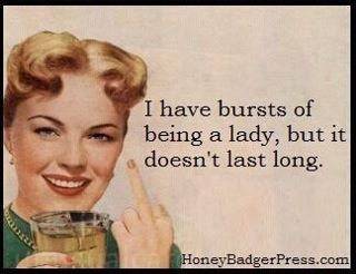 I have bursts of being a lady....but it doesn't last long | funny pics for pinterest