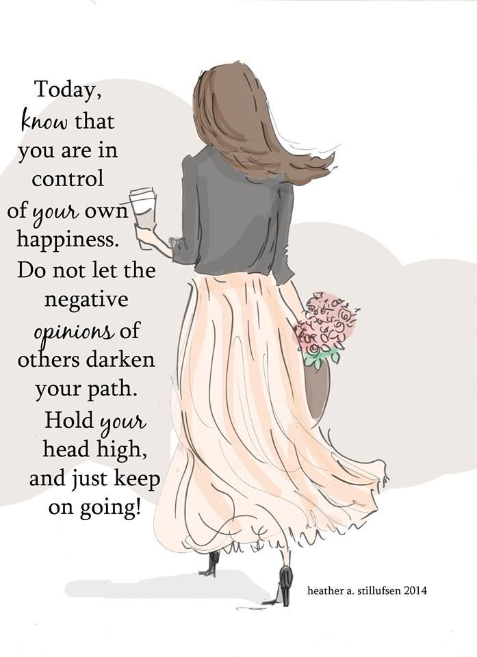 Today, know that you are in control of your own happiness. Do not let the negative opinions of others darken your path. Hold your head high, & just keep on going.