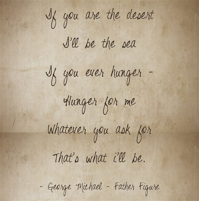 If you are the desert, I'll be the sea. If you ever hunger, Hunger for me.  Whatever you ask for That's what I'll be. -George Michael (Father Figure)