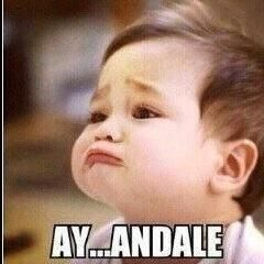 AY...ANDALE my face when I want something from babe lol