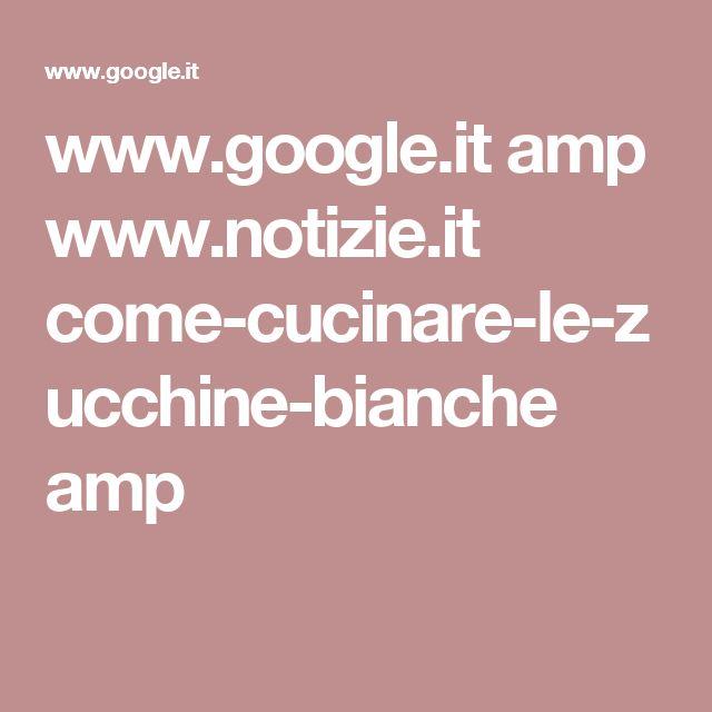 www.google.it amp www.notizie.it come-cucinare-le-zucchine-bianche amp
