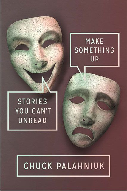 Make Something Up: Stories You Can't Unread by Chuck Palahniuk (Doubleday) The stories are a bit like Grimm's Fairy Tales mixed with plausible events, involving characters you can likely relate to or recognize from your real life. You know, classic Palahniuk. For fans of Fight Club, there's even a short story about a young Tyler Durden you won't want to miss.