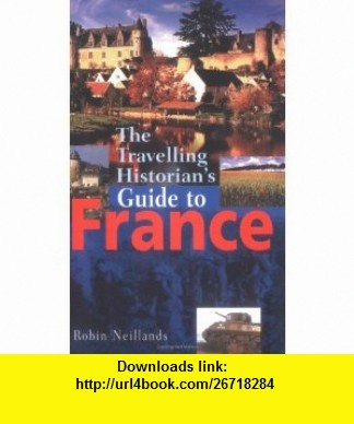 The Travelling Historians Guide to France (9781861056207) Robin Neillands , ISBN-10: 1861056206  , ISBN-13: 978-1861056207 ,  , tutorials , pdf , ebook , torrent , downloads , rapidshare , filesonic , hotfile , megaupload , fileserve