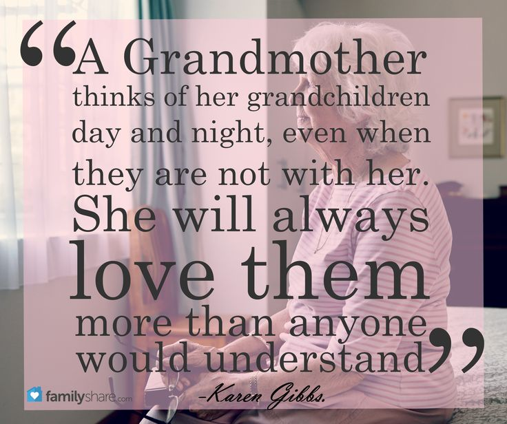 A grandmother thinks of her grandchildren day and night, even when they are not with her. She will always love them more than anyone would understand. -Karen Gibbs.