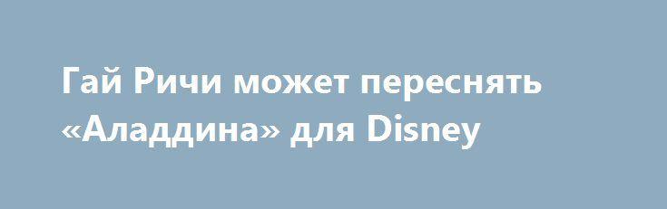 Гай Ричи может переснять «Аладдина» для Disney http://rerive.com/interesnye_novosti/cinema/15335-gay-richi-mozhet-peresnyat-aladdina-dlya-disney.html  В настоящее время с режиссером, прославившимся такими работами, как «Большой куш» и «Карты, деньги, два ствола», ведутся переговоры.
