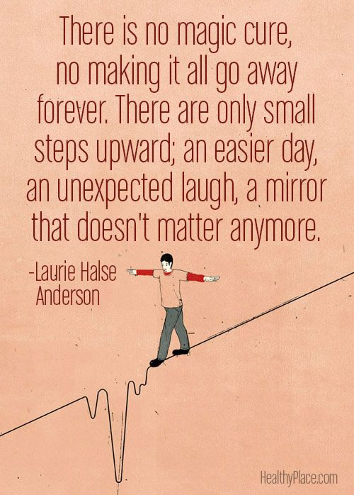 Eating disorders quote: There is no magic cure, no making it all go away forever. There are only small steps upward; an easier day, an unexpected laugh, a mirror that doesn't matter anymore.   www.HealthyPlace.com