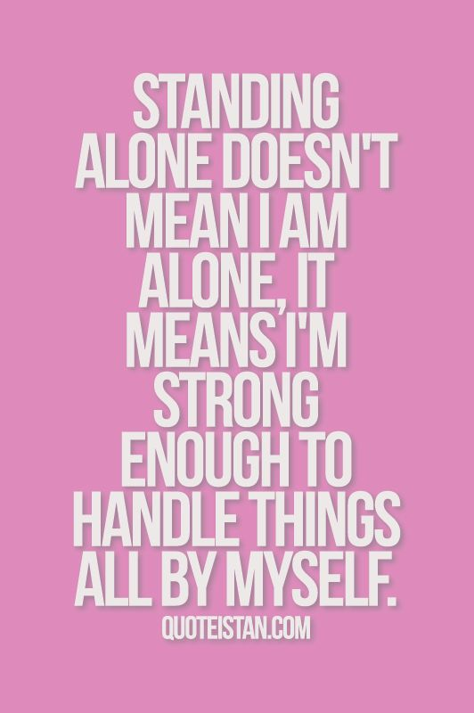 Standing alone doesn't mean I am alone, it means I'm strong enough to handle things all by myself. #inspirational