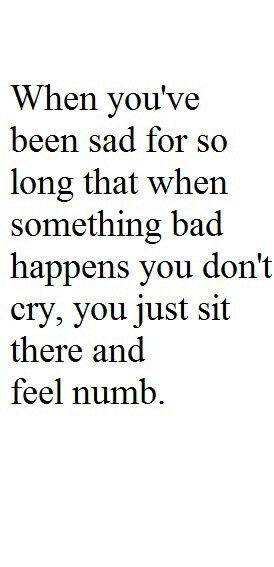 when you've been sad for so long that when something bad happens you don't cry, you just sit there and feel numb