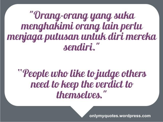 """""""Orang-orang yang suka menghakimi orang lain perlu menjaga putusan untuk diri mereka sendiri.""""    """"People who like to judge others need to keep the verdict to themselves.""""  http://onlymyquotes.wordpress.com/"""